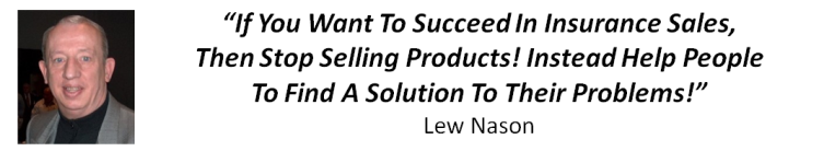 """If You Want To Succeed In Insurance Sales, Then Stop Selling Products! Instead Help People To Find A Solution To Their Problems!"" Lew Nason"