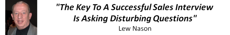 �The Key To A Successful Sales Interview Is Asking Disturbing Questions!� Lew Nason
