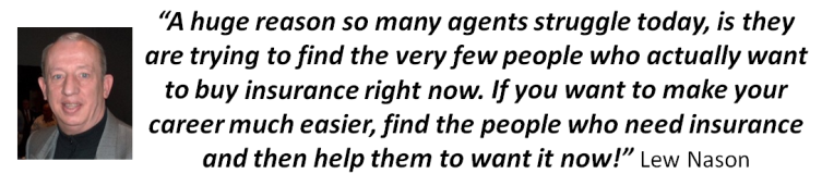 Lew Nason Quote... �A huge reason so many agents struggle today, is they are trying to find the very few people who actually want to buy insurance right now. If you want to make your career much easier, find the people who need insurance and then help them to want it now!�