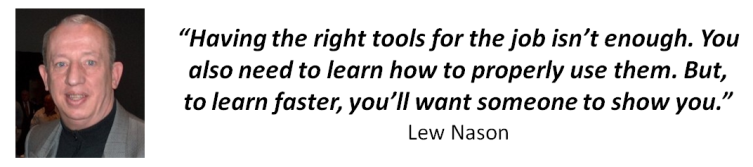 �Having The Right Tools Isn�t Enough. You Also Need To Learn How To Use Them. But, To Learn Faster, You�ll Need Someone To Show You How!� Lew Nason