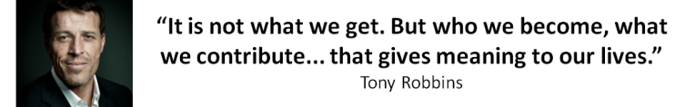 Tony Robins Quote - It is not what we get. But who we become, what we contribute... That Gives Meaning To Our Lives.