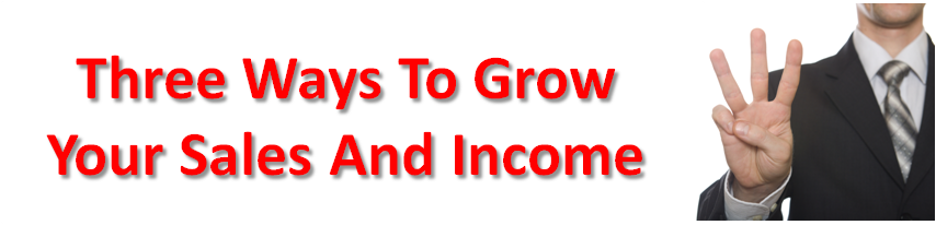There are three ways, and only three ways to grow your sales and your income.
